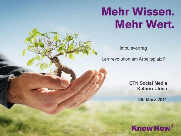 Impulsvortrag-Lernrevolution am Arbeitsplatz?<br />CTN Social Media <br />Kathrin Ulrich<br />28. März 2011<br />