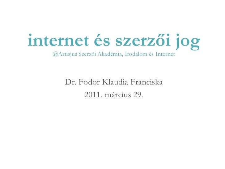 internet és szerzői jog @Artisjus Szerz ő i Akadémia, Irodalom és Internet Dr. Fodor Klaudia Franciska 2011. március 29.