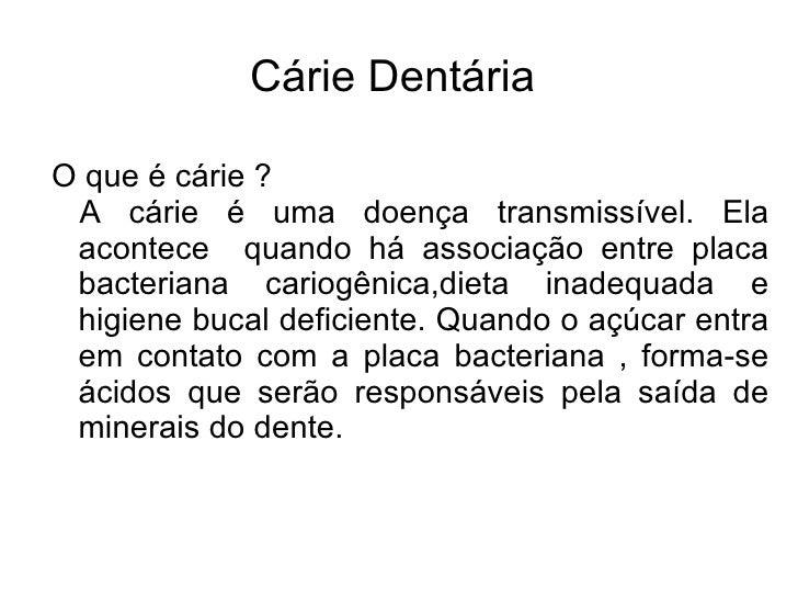 Cárie DentáriaO que é cárie ? A cárie é uma doença transmissível. Ela acontece quando há associação entre placa bacteriana...
