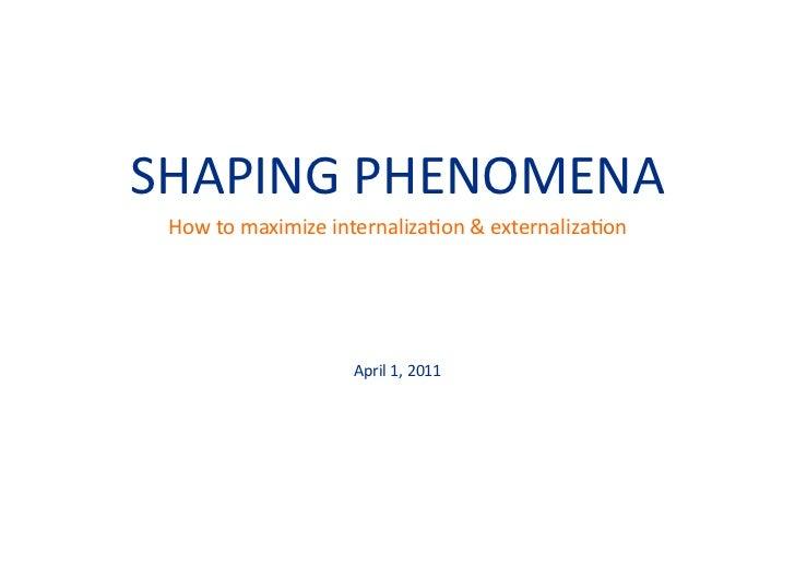 SHAPING PHENOMENA  How to maximize internaliza=on & externaliza=on                            April 1, ...