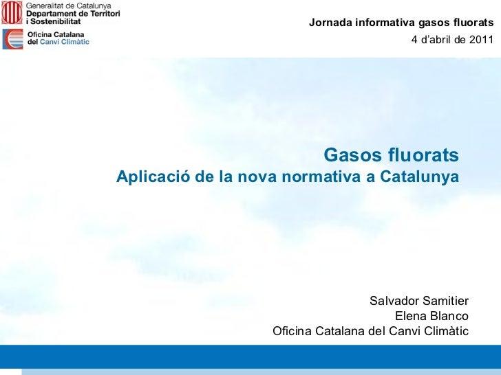 Jornada informativa gasos fluorats 4 d'abril de 2011 Gasos fluorats Aplicació de la nova normativa a Catalunya Salvador Sa...
