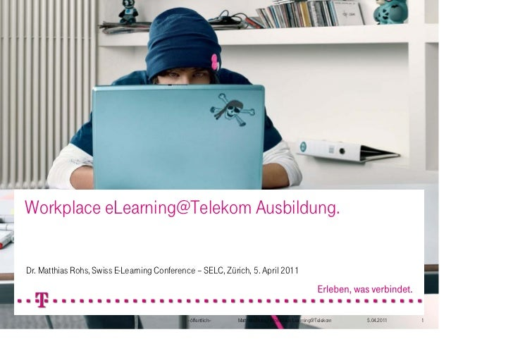 Workplace eLearning@Telekom Ausbildung.Dr. Matthias Rohs, Swiss E-Learning Conference – SELC, Zürich, 5. April 2011       ...