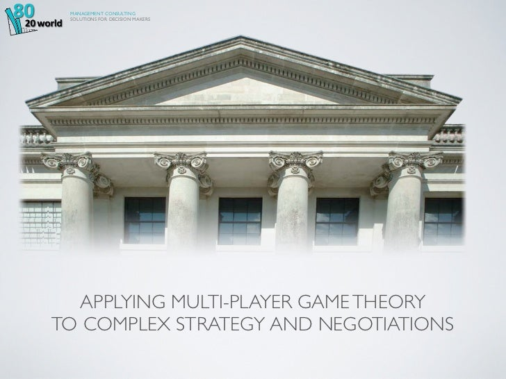 MANAGEMENT CONSULTING SOLUTIONS FOR DECISION MAKERS  APPLYING MULTI-PLAYER GAME THEORYTO COMPLEX STRATEGY AND NEGOTIATIONS