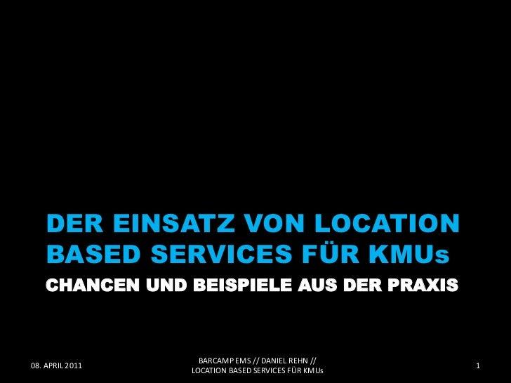 DER EINSATZ VON LOCATION    BASED SERVICES FÜR KMUs    CHANCEN UND BEISPIELE AUS DER PRAXIS                   BARCAMP EMS ...