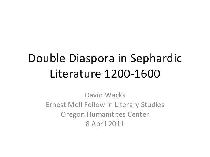 Double Diaspora in Sephardic Literature 1200-1600 David Wacks Ernest Moll Fellow in Literary Studies Oregon Humanitites Ce...