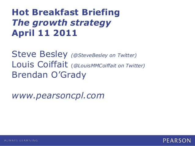 Hot Breakfast Briefing The growth strategy April 11 2011 Steve Besley (@SteveBesley on Twitter) Louis Coiffait (@LouisMMCo...