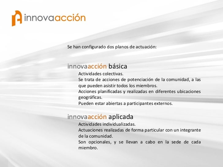 Se han configurado dos planos de actuación:innovaacción básica     Actividades colectivas.     Se trata de acciones de pot...