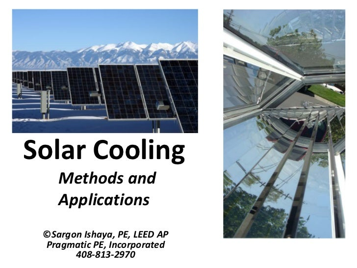 Solar Cooling    Methods and    Applications ©Sargon Ishaya, PE, LEED AP Pragmatic PE, Incorporated       408-813-2970