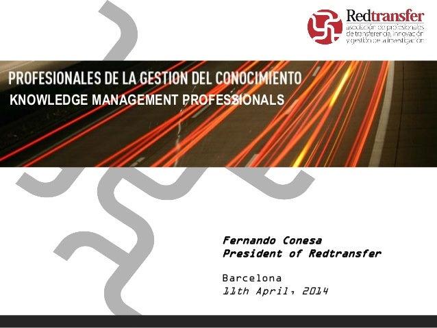Fernando Conesa President of Redtransfer Barcelona 11th April, 2014 KNOWLEDGE MANAGEMENT PROFESSIONALS