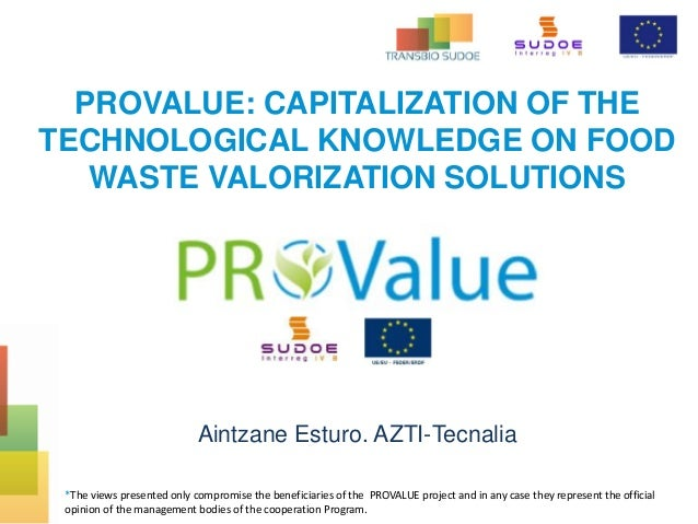 PROVALUE: CAPITALIZATION OF THE TECHNOLOGICAL KNOWLEDGE ON FOOD WASTE VALORIZATION SOLUTIONS Aintzane Esturo. AZTI-Tecnali...