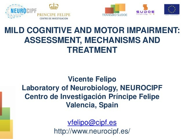 MILD COGNITIVE AND MOTOR IMPAIRMENT: ASSESSMENT, MECHANISMS AND TREATMENT Vicente Felipo Laboratory of Neurobiology, NEURO...