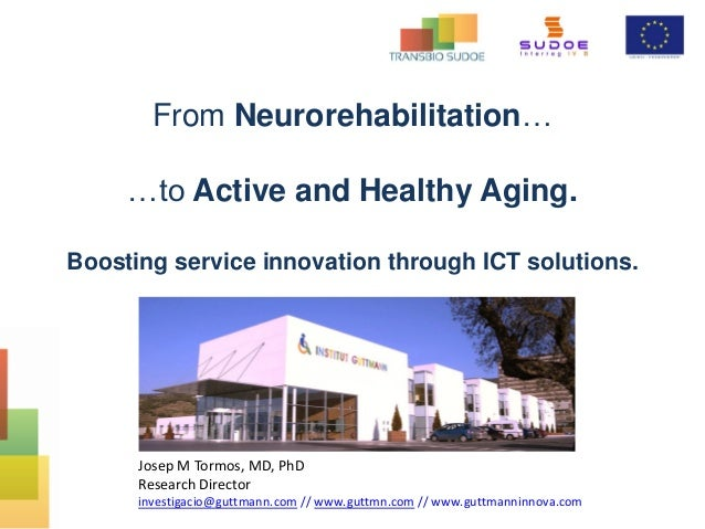 From Neurorehabilitation… …to Active and Healthy Aging. Boosting service innovation through ICT solutions. Josep M Tormos,...