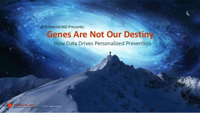 How Data Drives Personalized Prevention Genes Are Not Our Destiny © 2015 - All rights reserved. @DrBonnie360 Presents: