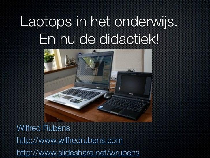 Laptops in het onderwijs.  En nu de didactiek!Wilfred Rubenshttp://www.wilfredrubens.comhttp://www.slideshare.net/wrubens