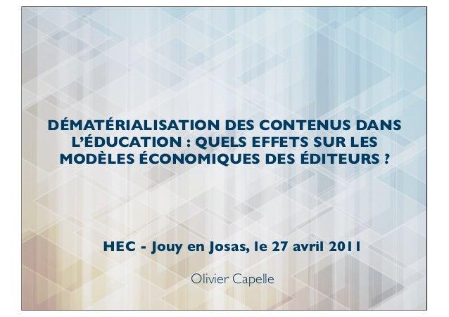 HEC - Jouy en Josas, le 27 avril 2011Olivier CapelleDÉMATÉRIALISATION DES CONTENUS DANSL'ÉDUCATION : QUELS EFFETS SUR LESM...