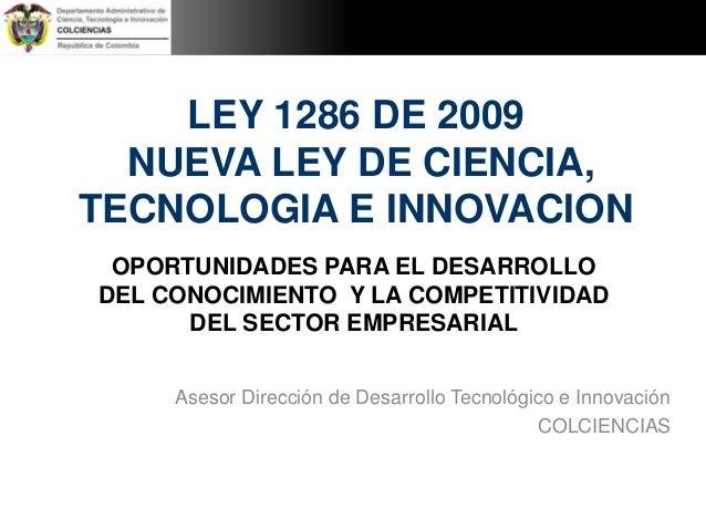 LEY 1286 DE 2009  NUEVA LEY DE CIENCIA,  TECNOLOGIA E INNOVACION  OPORTUNIDADES PARA EL DESARROLLO  DEL CONOCIMIENTO Y LA ...