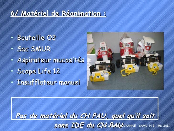 6/ Matériel de Réanimation :   <ul><li>Bouteille O2 </li></ul><ul><li>Sac SMUR </li></ul><ul><li>Aspirateur mucosités </li...
