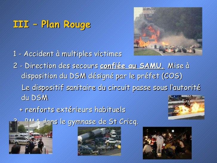 III – Plan Rouge <ul><li>1 - Accident à multiples victimes </li></ul><ul><li>2 - Direction des secours  confiée au SAMU.  ...