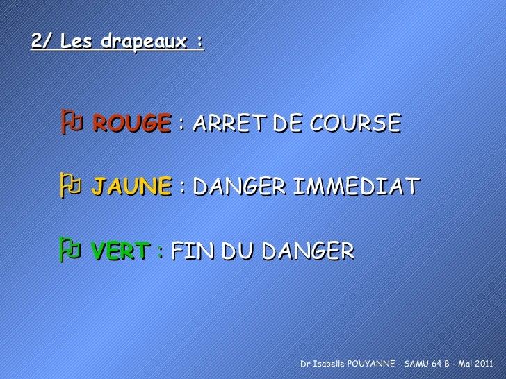 2/ Les drapeaux :    ROUGE  : ARRET DE COURSE Dr Isabelle POUYANNE - SAMU 64 B - Mai 2011    JAUNE  : DANGER IMMEDIAT   ...