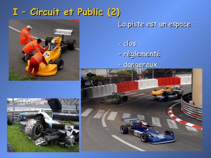 I – Circuit et Public (2) <ul><li>La piste est un espace :  </li></ul><ul><li>- clos </li></ul><ul><li>- règlementé </li><...