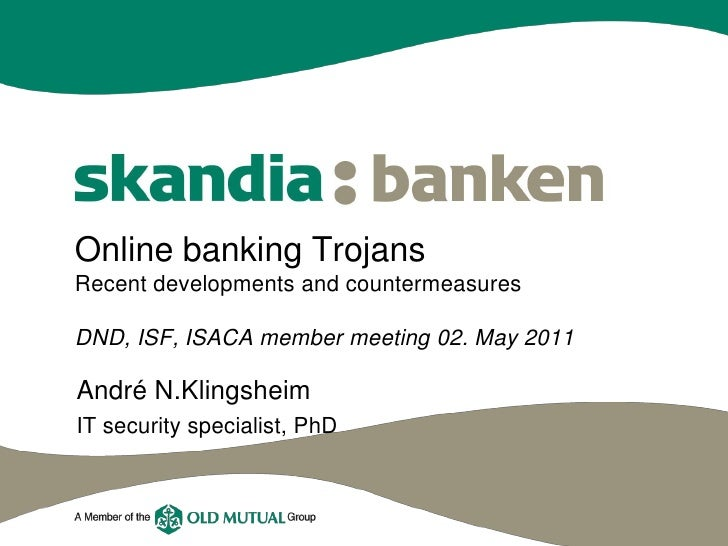 Online banking TrojansRecent developments and countermeasuresDND, ISF, ISACA member meeting 02. May 2011André N.Klingsheim...