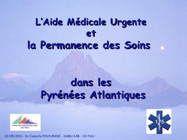 L'Aide Médicale Urgente et la Permanence des Soins  dans les Pyrénées Atlantiques 02/05/2011 - Dr Isabelle POUYANNE - SAMU...