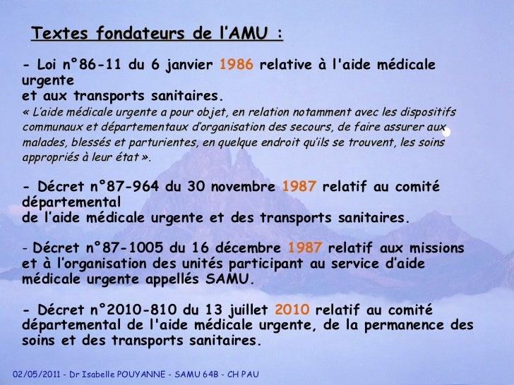 <ul><li>Textes fondateurs de l'AMU : </li></ul>- Loi n °8 6-11 du 6 janvier  1986  relative à l'aide méd i cale urgente  e...