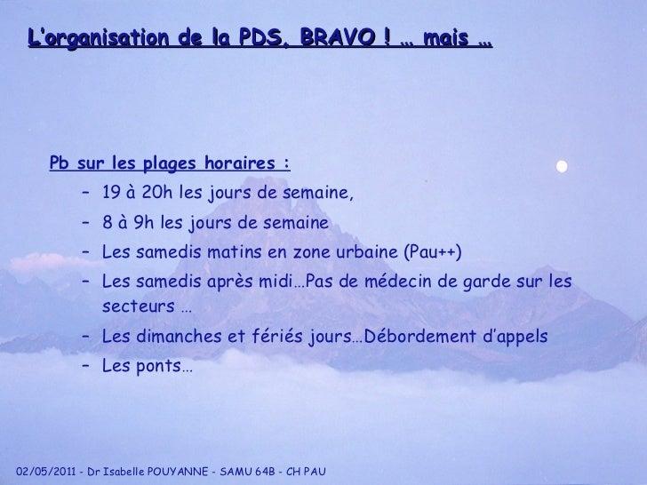 L'organisation de la PDS, BRAVO ! … mais … <ul><li>Pb sur les plages horaires : </li></ul><ul><ul><li>19 à 20h les jours d...