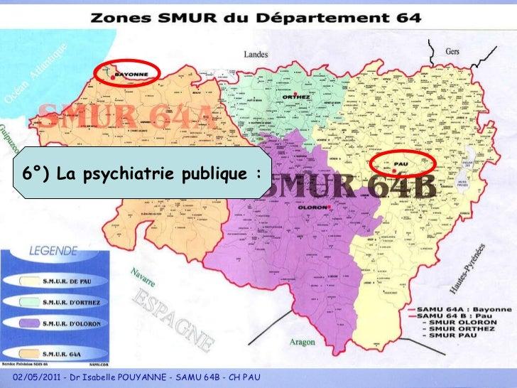 6°) La psychiatrie publique : 02/05/2011 - Dr Isabelle POUYANNE - SAMU 64B - CH PAU