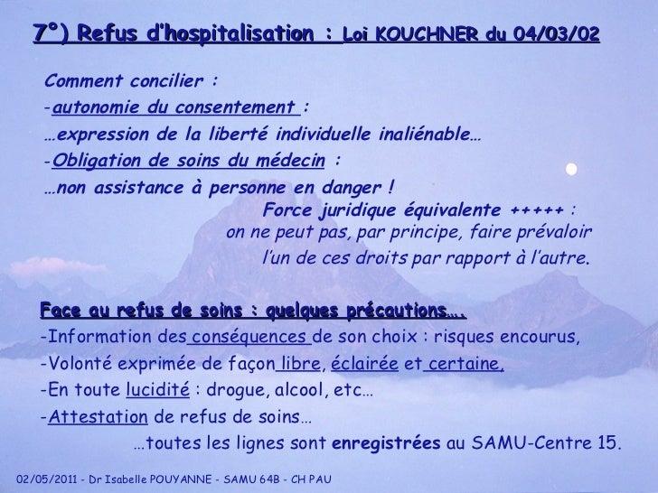 7°) Refus d'hospitalisation :  Loi KOUCHNER du 04/03/02 <ul><li>Comment concilier : </li></ul><ul><li>autonomie du consent...