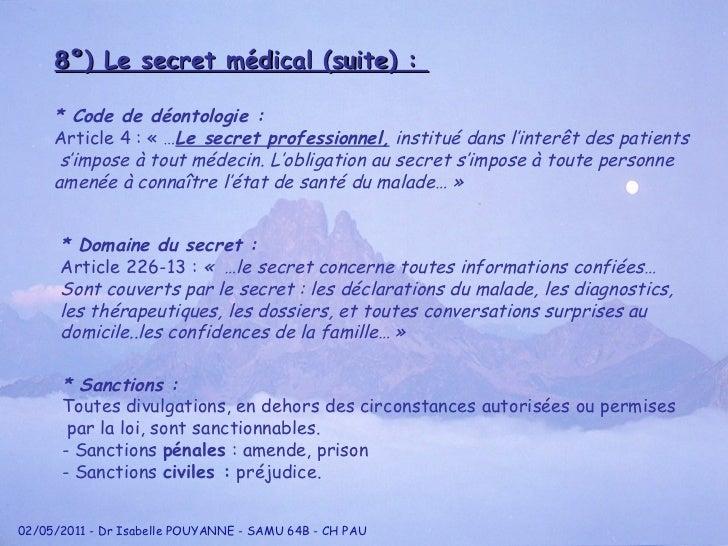 8°) Le secret médical (suite) :  * Code de déontologie : Article 4 : «… Le secret professionnel,  institué dans l'inter ê...