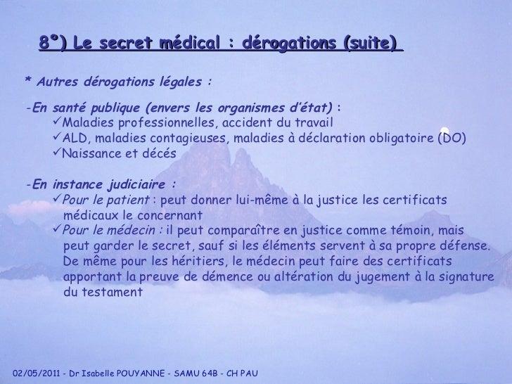 8°) Le secret médical : dérogations (suite)  * Autres dérogations légales :  <ul><li>En instance judiciaire : </li></ul><u...
