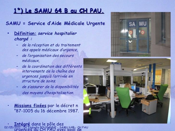 1°) Le SAMU 64 B au CH PAU. <ul><li>Définition:   service hospitalier chargé : </li></ul><ul><ul><li>de la réception et du...