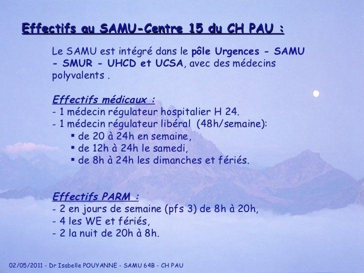 Effectifs au SAMU-Centre 15 du CH PAU : <ul><li>Le SAMU est intégré dans le  p ôle Urgences - SAMU - SMUR - UHCD et UCSA ,...