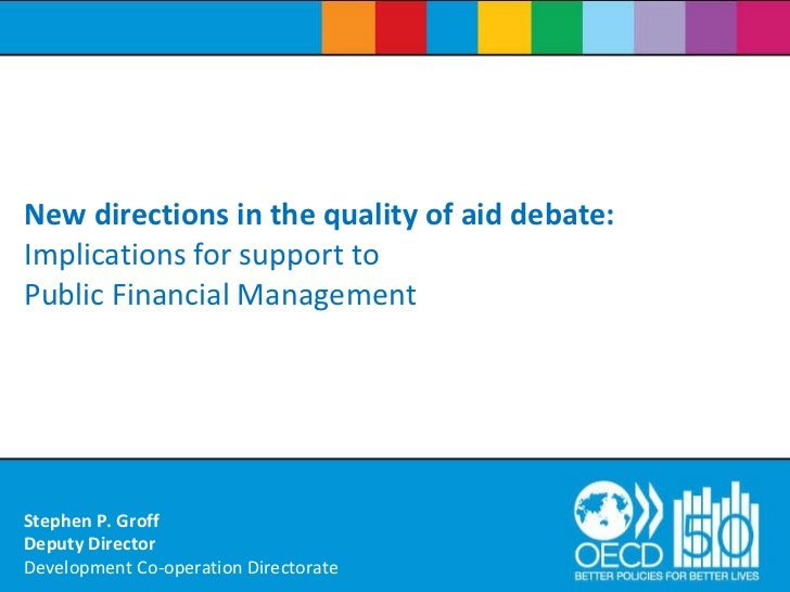 New directions in the quality of aid debate:  Implications for support to Public Financial Management   Stephen P. Groff D...