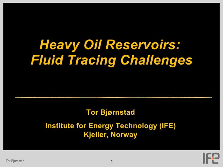 Heavy Oil Reservoirs:  Fluid Tracing Challenges Tor Bjørnstad Institute for Energy Technology (IFE) Kjeller, Norway