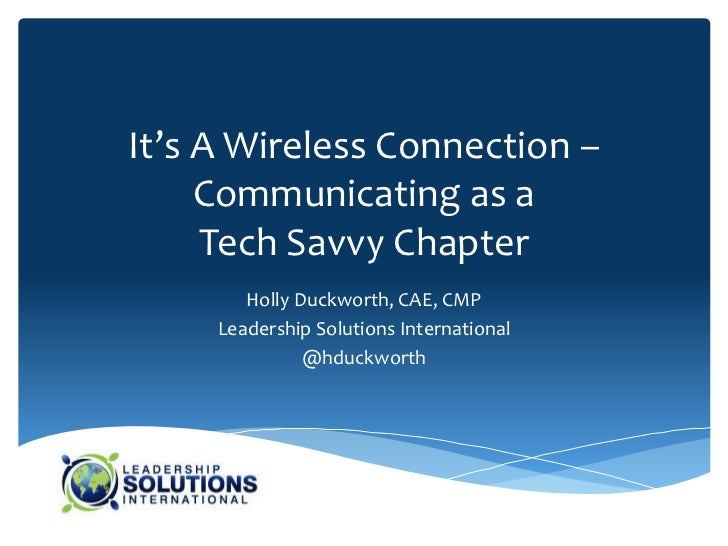 It's A Wireless Connection –     Communicating as a     Tech Savvy Chapter        Holly Duckworth, CAE, CMP     Leadership...