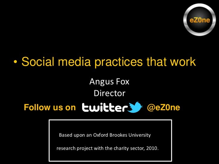 Social media practices that work<br />Angus Fox<br />Director<br />@eZ0ne <br />Follow us on<br />  Based upon an Oxford B...