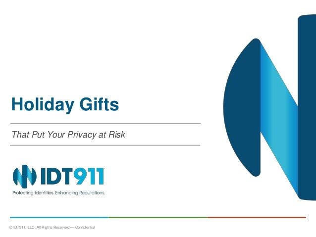 Holiday Gifts  That Put Your Privacy at Risk  © IDT911, LLC. All Rights Reserved — Confidential 0