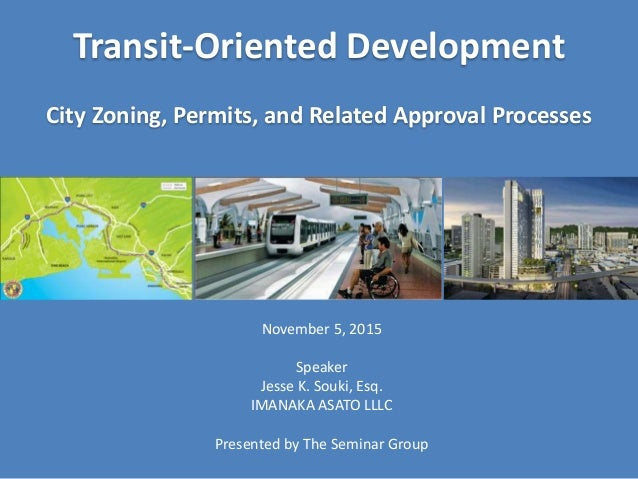 Transit-Oriented Development City Zoning, Permits, and Related Approval Processes November 5, 2015 Speaker Jesse K. Souki,...