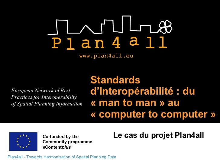Standards d'Interopérabilité : du « man to man » au « computer to computer »  Le cas du projet Plan4all Co-funded by the  ...