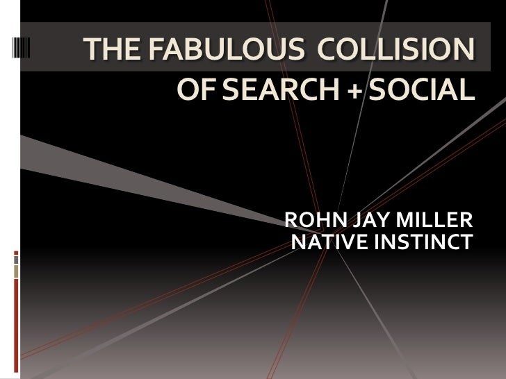 THE FABULOUS COLLISION      OF SEARCH + SOCIAL            ROHN JAY MILLER            NATIVE INSTINCT
