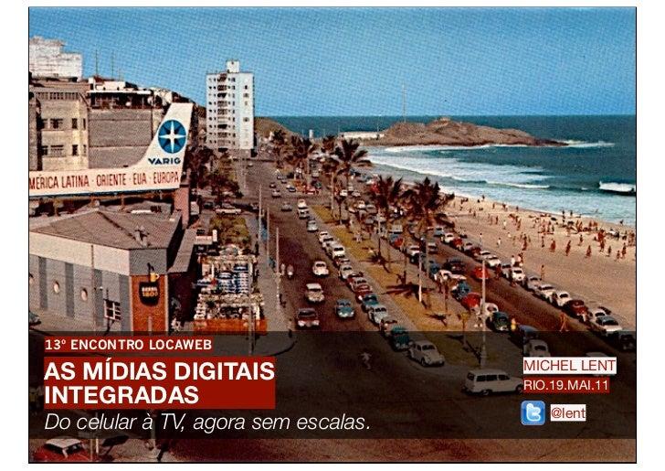 13º ENCONTRO LOCAWEBAS MÍDIAS DIGITAIS                    MICHEL LENT                                      RIO.19.MAI.11IN...