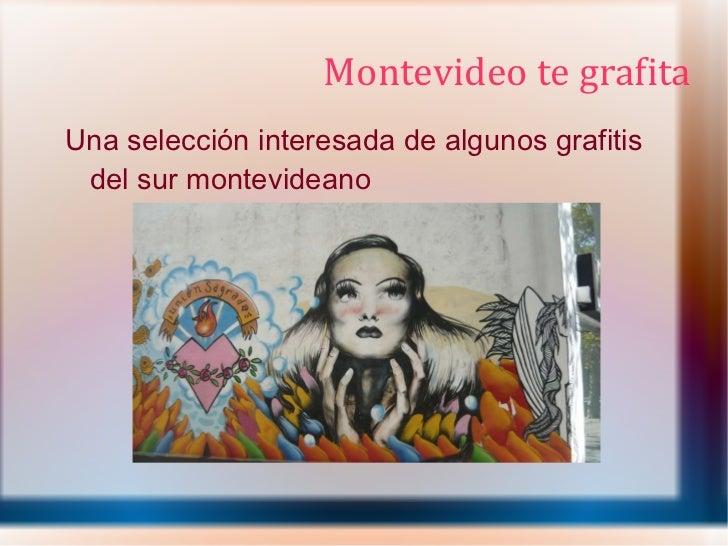 Montevideo te grafita <ul><li>Una selección interesada de algunos grafitis del sur montevideano </li></ul>