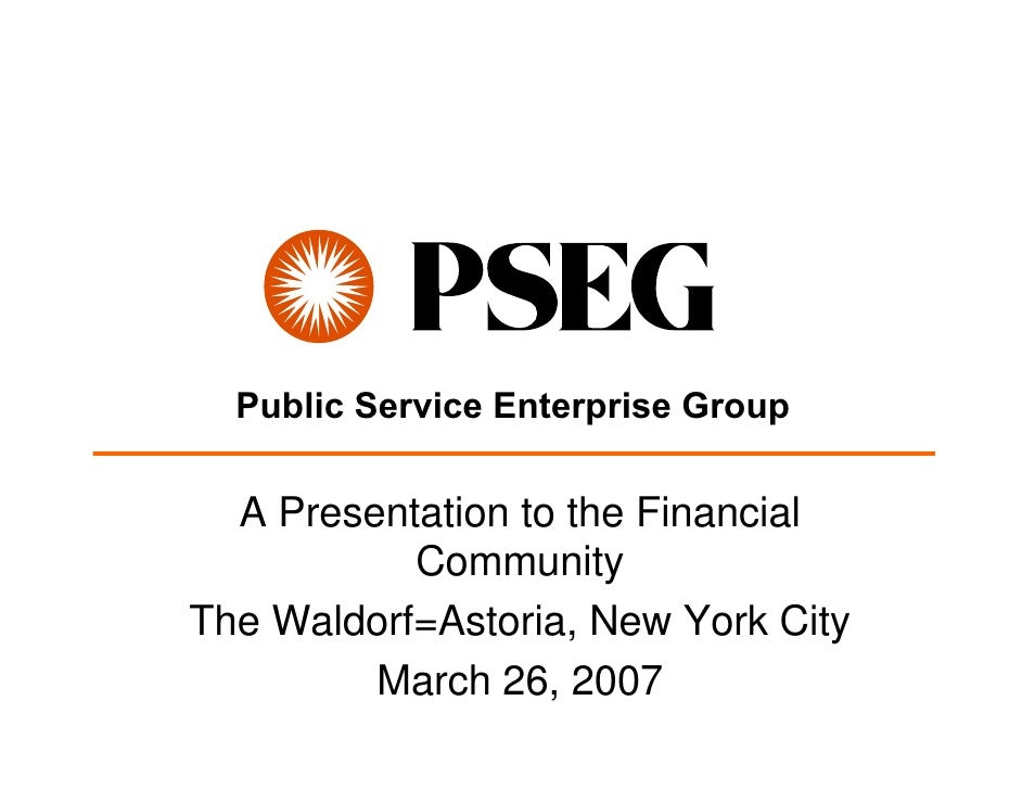 Public Service Enterprise Group    A Presentation to the Financial            Community The Waldorf=Astoria, New York City...