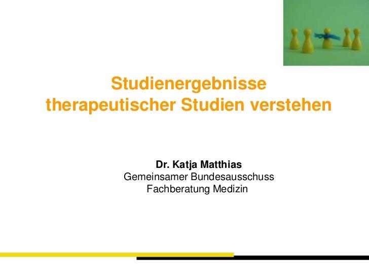 Studienergebnisse <br />therapeutischer Studien verstehen<br />Dr. Katja Matthias<br />Gemeinsamer Bundesausschuss<br />Fa...