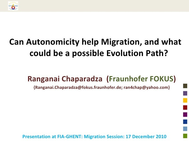 Can Autonomicity help Migration, and what could be a possible Evolution Path? Ranganai Chaparadza  ( Fraunhofer FOKUS ) {R...