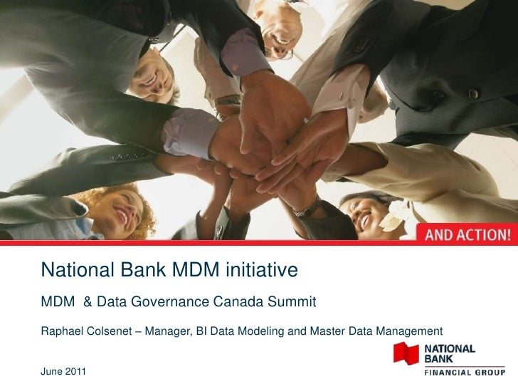 National Bank MDM initiativeMDM & Data Governance Canada SummitRaphael Colsenet – Manager, BI Data Modeling and Master Dat...