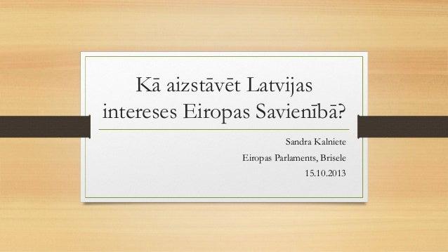 Kā aizstāvēt Latvijas intereses Eiropas Savienībā? Sandra Kalniete Eiropas Parlaments, Brisele 15.10.2013