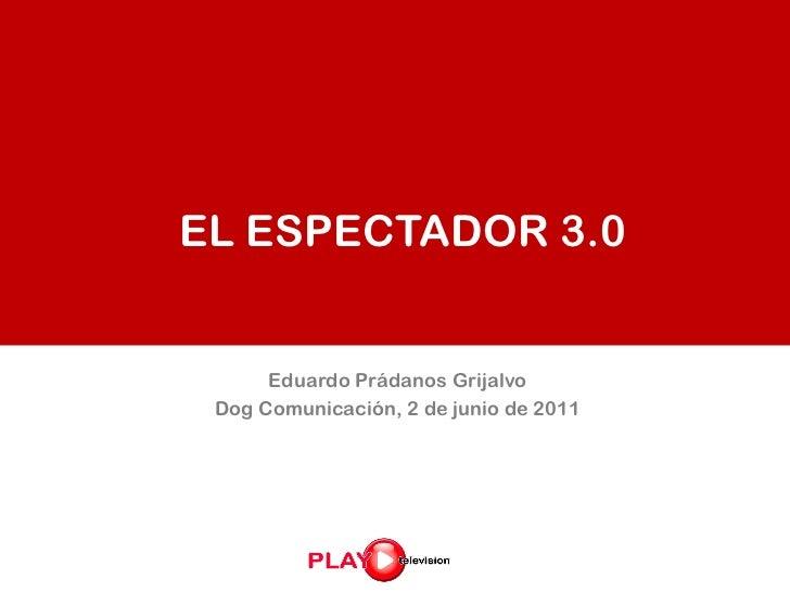 EL ESPECTADOR 3.0      Eduardo Prádanos Grijalvo Dog Comunicación, 2 de junio de 2011